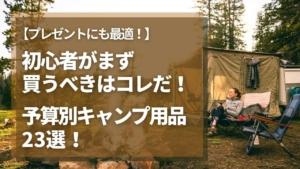 初心者がまず買うべきはコレだ!予算別キャンプ用意品23選!【プレゼントにも最適】